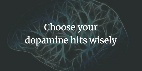 Choose your dopamine hits wisely